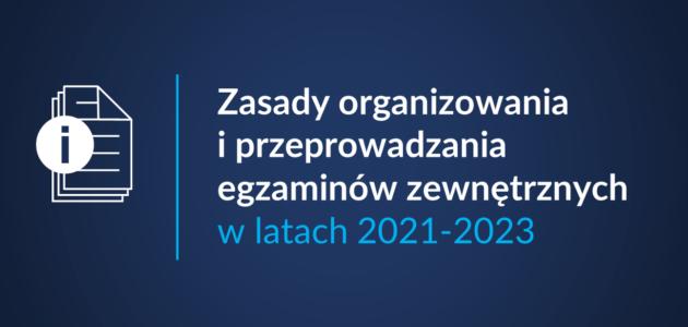 https://www.gov.pl/web/edukacja-i-nauka/zasady-organizowania-i-przeprowadzania-egzaminow-zewnetrznych-w-latach-2021-2023
